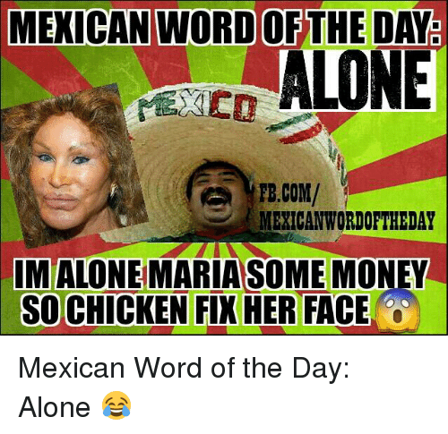 Mexican Wordoftheday: MEXICAN WORD OF THE DAY  ALONE  FB.COM/  MEXICAN WORDOFTHEDAY  IMALONE MARIA SOME MONEY  SO CHICKEN FIX HER FACE Mexican Word of the Day: Alone 😂
