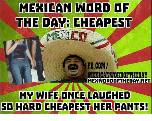 Mexican Wordoftheday: MEXICAN WORD OF  THE DAY CHEAPEST  FB.COM/  MEXICAN WORDOFTHEDAY  MERWDRDDFTHEDAVNET  MY WIFE ONCE LAUGHED  SO HARD CHEAPEST HER PANTS!
