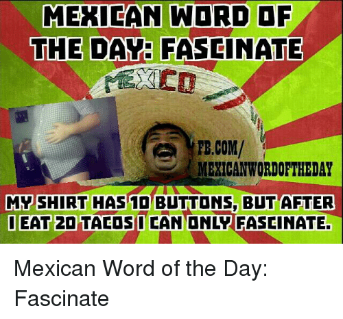 Mexican Wordoftheday: MEXICAN WORD OF  THE DAY: FASCINATE  FB.COM/  MEXICAN WORDOFTHEDAY  MY SHIRT HAS BLTTONS, BUT AFTER  OEAT 2DTACOS I CAN ONLY FASCINATE. Mexican Word of the Day: Fascinate