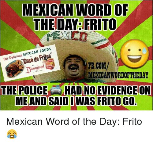 Mexican Wordoftheday: MEXICAN WORD OF  THE DAY FRITO  MEXICAN F00DS  Eat Delicious  de Casa TE.COM/  isneyland  MEXICAN WORDOFTHEDAY  THE POLICE HAD NO EVIDENCEON  ME AND SAID I WAS FRITO GO Mexican Word of the Day: Frito 😂