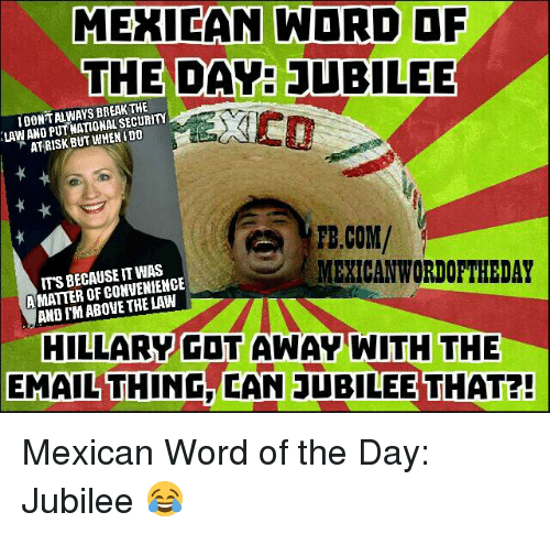 Mexican Wordoftheday: MEXICAN WORD OF  THE DAY JUBILEE  BREAK SECURITY  PUT DO  AT RISK BUT WHEN FB.COM/  MEXICAN WORDOFTHEDAY  A MATTER OF CONVENIENCE  THE HILLARY GOT AWAY WITH THE  EMAILTHING, CAN JUBILEE THAT?! Mexican Word of the Day: Jubilee 😂