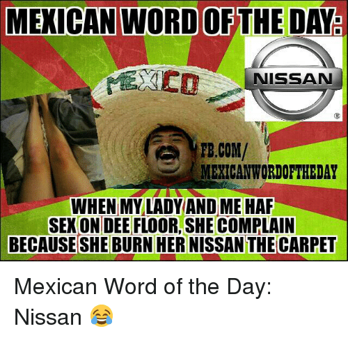 Mexican Wordoftheday: MEXICAN WORD OF THE DAY  NISSAN  FB.COM/  MEXICAN WORDOFTHEDAY  WHEN MY LADY AND ME HAF  SEKONDEE FLOOR,SHE COMPLAIN  BECAUSE SHE BURN HER NISSANTHECARPET Mexican Word of the Day: Nissan 😂