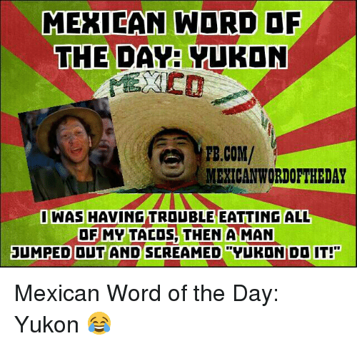 """Mexican Wordoftheday: MEXICAN WORD OF  THE  DAY YUKON  FB.COM/  MEXICAN WORDOFTHEDAY  WAS HAVINGTROUBLE EATTING ALL  OF MY TACOS THEN A MAN  JUMPED OUT AND SCREAMED """"YUKONDO IT! Mexican Word of the Day: Yukon 😂"""