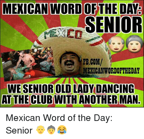 Mexican Wordoftheday: MEXICAN WORD OFTHE DATE  SENIOR  FB.COM/  MEXICAN WORDOFTHEDAY  WESENIOR OLD LADY DANCING  AT THE CLUB WITH ANOTHER MAN. Mexican Word of the Day: Senior 👴👵😂