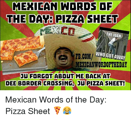 Mexican Wordoftheday: MEXICAN WORDS OF  THE DAY PIZZA SHEET  THE JUAN  WHO GOT AWAY  FB.COM/  MEXICAN WORDOFTHEDAY  JU FORGOT ABDUT ME BACK AT  DEE BORDER CROSSING DU PIZZA SHEET! Mexican Words of the Day: Pizza Sheet 🍕😂