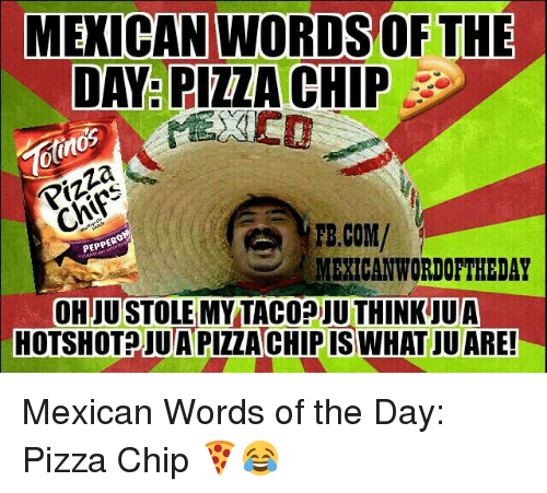 Mexican Wordoftheday: MEXICAN WORDSOF THE  DAY PIZZA CHIP  Pizza  TE.COM/  PEPPERO  MEXICAN WORDOFTHEDAY  OHJUSTOLEMY TACODIU THINK UUA  HOTSHOT JUAPIZZACHIPIS WHAT JUARE! Mexican Words of the Day: Pizza Chip 🍕😂