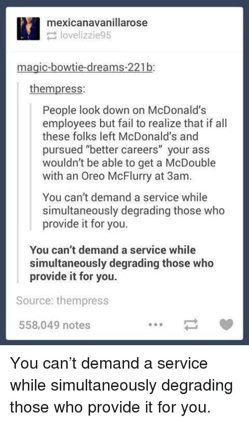 "Ass, Fail, and McDonalds: mexicanavanillarose  lovelizzie95  magic-bowtie-dreams-221b:  thempress:  People look down on McDonalds  employees but fail to realize that if all  these folks left McDonald's and  pursued ""better careers"" your ass  wouldn't be able to get a McDouble  with an Oreo McFlurry at 3am.  You can't demand a service while  simultaneously degrading those who  provide it for you.  You can't demand a service while  simultaneously degrading those who  provide it for you.  Source: thempress  558,049 notes You can't demand a service while simultaneously degrading those who provide it for you."