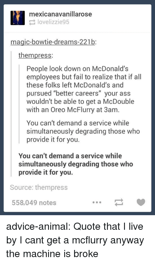 "Advice, Ass, and Fail: mexicanavanillarose  lovelizzie95  magic-bowtie-dreams-221b:  thempress:  People look down on McDonald's  employees but fail to realize that if all  these folks left McDonald's and  pursued ""better careers"" your ass  wouldn't be able to get a McDouble  with an Oreo McFlurry at 3am.  You can't demand a service while  simultaneously degrading those who  provide it for you.  You can't demand a service while  simultaneously degrading those who  provide it for you.  Source: thempress  558,049 notes advice-animal:  Quote that I live by  I cant get a mcflurry anyway the machine is broke"