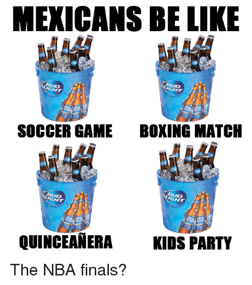 Mexican Be Like: MEXICANS BE LIKE  BUD  BUD  SOCCER GAME  BOXING MATCH  BUD  BUD  QUINCEANERA KIDS PARTY The NBA finals?