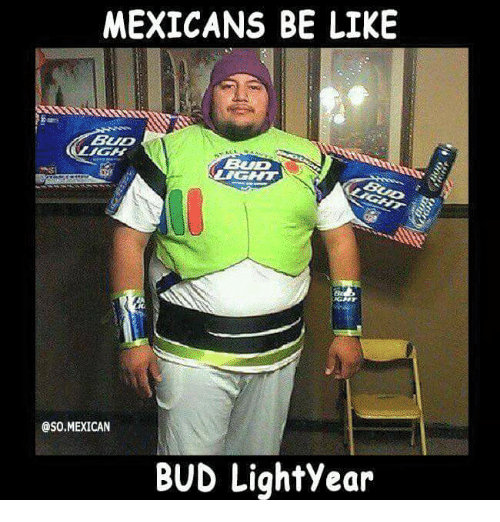 Mexican Be Like: MEXICANS BE LIKE  BUD  OSO MEXICAN  BUD Lightyear
