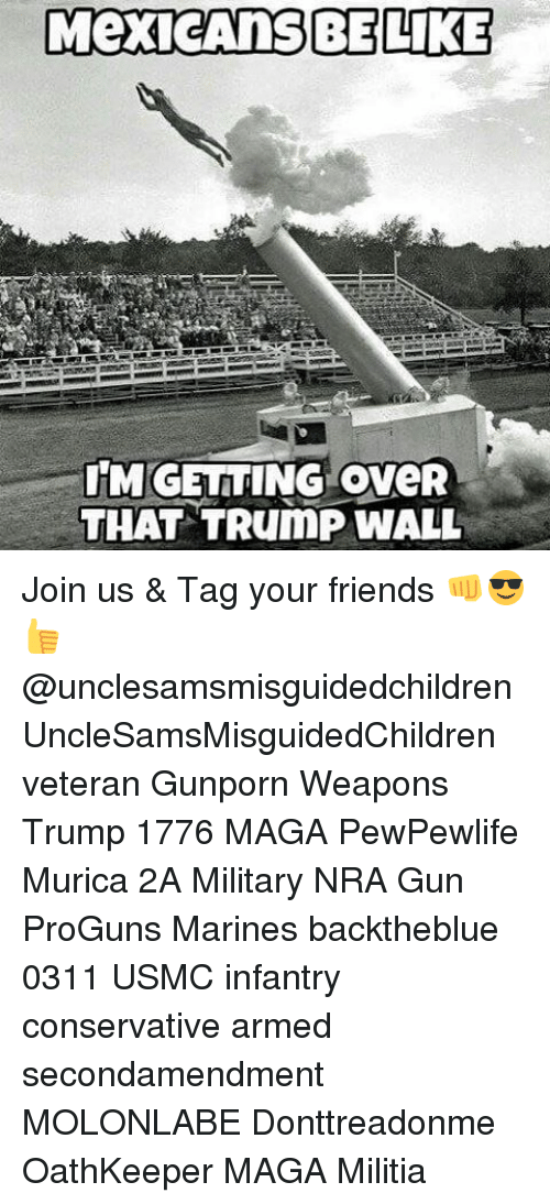 Mexican Be Like: MexicAnS BE LIKE  IMGETTING oveR  THAT TRumP WALL Join us & Tag your friends 👊😎👍 @unclesamsmisguidedchildren UncleSamsMisguidedChildren veteran Gunporn Weapons Trump 1776 MAGA PewPewlife Murica 2A Military NRA Gun ProGuns Marines backtheblue 0311 USMC infantry conservative armed secondamendment MOLONLABE Donttreadonme OathKeeper MAGA Militia