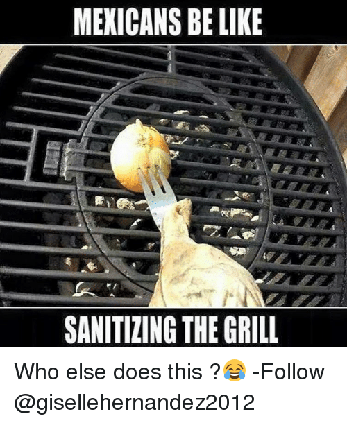 Mexican Be Like: MEXICANS BE LIKE  SANITIZING THE GRILL Who else does this ?😂 -Follow @gisellehernandez2012