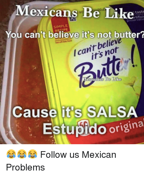 Mexican Be Like: Mexicans Be Like  taste  rtifici  SIMPLE  You can't believe it s not butter?  belie  /can't Butt  Cause it's SALSA  Estupido origina 😂😂😂  Follow us Mexican Problems