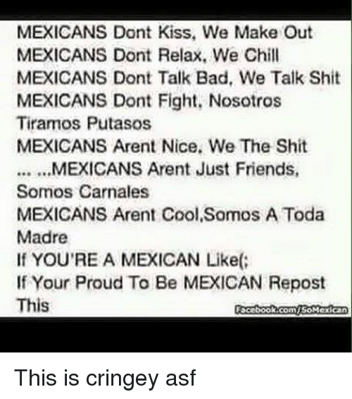 Bad, Chill, and Shit: MEXICANS Dont Kiss, We Make Out  MEXICANS Dont Relax. We Chill  MEXICANS Dont Talk Bad, We Talk Shit  MEXICANS Dont Fight, Nosotros  Tiramos Putasos  MEXICANS Arent Nice. We The Shit  Somos Carnales  MEXICANS Arent Cool Somos A Toda  Madre  If YOU'RE A MEXICAN Like(  If Your Proud To Be MEXICAN Repost  This  Focebook.comiSoMexican This is cringey asf