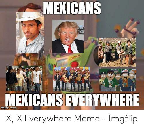 x x everywhere: MEXICANS  MEXICANS EVERYWHERE X, X Everywhere Meme - Imgflip