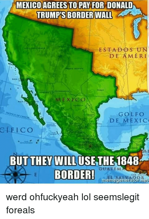 memes generator: MEXICO AGREES TO PAY FOR DONALD  TRUMP'S BORDER WALL  ESTA DO SUN  DE AMERI  DE MEXIC  GLE ICO  BUT THEY WILL USE THE  1848  GUATEMA  BORDER!  meme generator nes werd ohfuckyeah lol seemslegit foreals