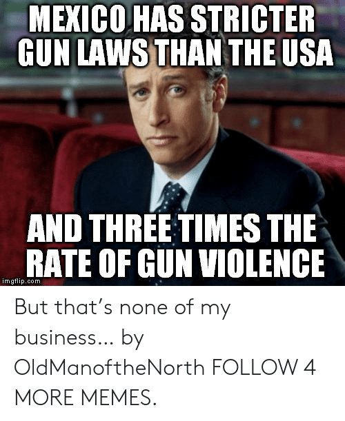 Oom: MEXICO HAS STRICTER  GUN LAWS THAN THE USA  AND THREE TIMES THE  RATE OF GUN VIOLENCE  imgflip.oom But that's none of my business… by OldManoftheNorth FOLLOW 4 MORE MEMES.