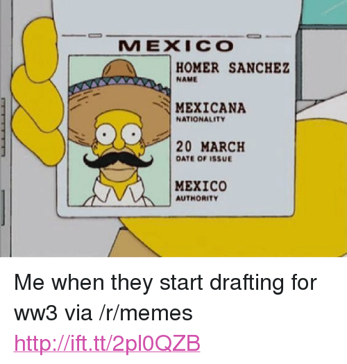 "Drafting: MEXICO  HOMER SANCHEZ  NAME  MEXICANA  NATIONALITY  20 MARCH  DATE OF ISSUE  MEXICO  AUTHORITY <p>Me when they start drafting for ww3 via /r/memes <a href=""http://ift.tt/2pl0QZB"">http://ift.tt/2pl0QZB</a></p>"