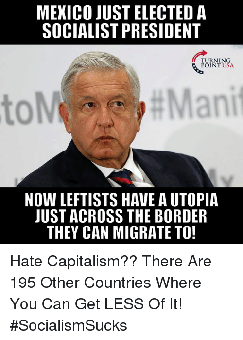 Memes, Capitalism, and Mexico: MEXICO JUST ELECTED A  SOCIALIST PRESIDENT  TURNING  POINT USA  0  NOW LEFTISTS HAVE A UTOPIA  JUST ACROSS THE BORDER  THEY CAN MIGRATE TO Hate Capitalism?? There Are 195 Other Countries Where You Can Get LESS Of It! #SocialismSucks