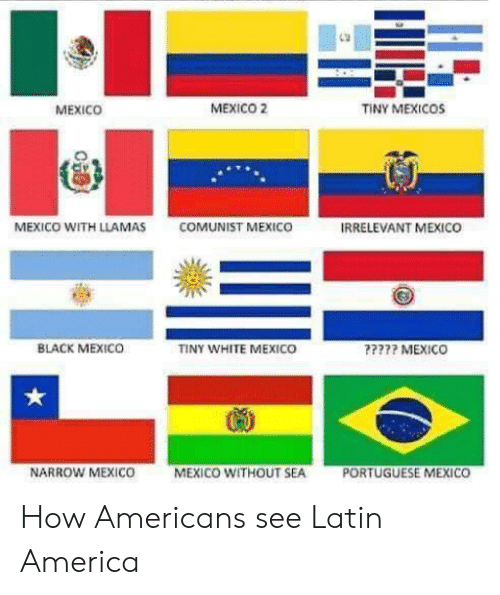 America, Black, and Mexico: MEXICO  MEXICO 2  TINY MEXICOS  MEXICO WITH LLAMAS  COMUNIST MEXICO  IRRELEVANT MEXICO  BLACK MEXICO  INY WHITE MEXICO  ???? MEXICO  NARROW MEXICO  MEXICO WITHOUT SEA  PORTUGUESE MEXICO How Americans see Latin America