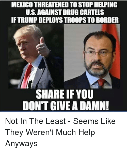 Memes, Help, and Mexico: MEXICO THREATENED TO STOP HELPING  U.S.AGAINST DRUG CARTELS  IF TRUMP DEPLOYS TROOPS TO BORDER  SHARE IFYOU  DONT GIVE A DAMN! Not In The Least - Seems Like They Weren't Much Help Anyways