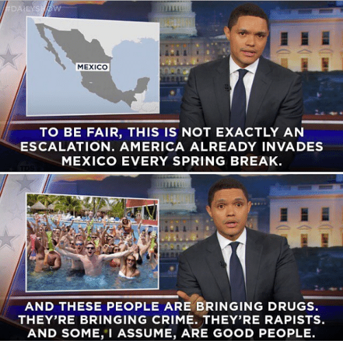 Escalates: MEXICO  TO BE FAIR, THIS IS NOT EXACTLY AN  ESCALATION. AMERICA ALREADY INVADES  MEXICO EVERY SPRING BREAK  AND THESE PEOPLE ARE BRINGING DRUGS  THEY'RE BRINGING CRIME. THEY'RE RAPISTS.  AND SOME, I ASSUME, ARE GOOD PEOPLE.