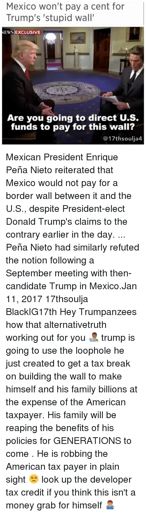 Enrique Peña Nieto: Mexico won't pay a cent for  Trump's 'stupid wall'  NEWS EXCLUSIVE  Are you going to direct U.S.  funds to pay for this wall?  @17th soulja4. Mexican President Enrique Peña Nieto reiterated that Mexico would not pay for a border wall between it and the U.S., despite President-elect Donald Trump's claims to the contrary earlier in the day. ... Peña Nieto had similarly refuted the notion following a September meeting with then-candidate Trump in Mexico.Jan 11, 2017 17thsoulja BlackIG17th Hey Trumpanzees how that alternativetruth working out for you 👨🏾‍💻 trump is going to use the loophole he just created to get a tax break on building the wall to make himself and his family billions at the expense of the American taxpayer. His family will be reaping the benefits of his policies for GENERATIONS to come . He is robbing the American tax payer in plain sight 😒 look up the developer tax credit if you think this isn't a money grab for himself 🤷🏽‍♂️