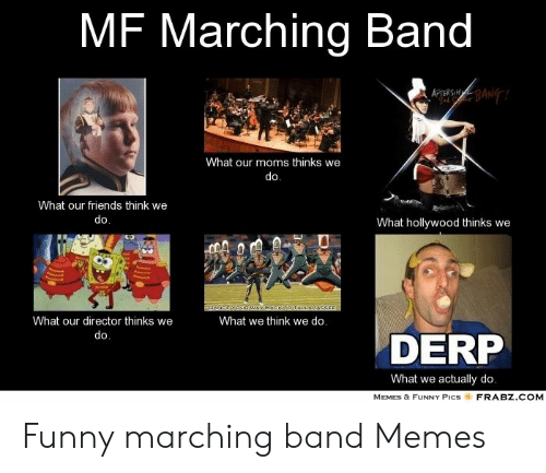 Marching Band Memes: MF Marching Band  What our moms thinks we  do  What our friends think we  What hollywood thinks we  What our director thinks we  What we think we do.  DERP  What we actually do  MEMES & FUNNY PICS  FRABZ COM Funny marching band Memes