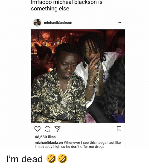 Drugs, Funny, and Something Else: mfaooo micheal blackson iS  something else  michaelblackson  48,589 likes  michaelblackson Whenever I see this neega l act like  I'm already high so he don't offer me drugs I'm dead 🤣🤣