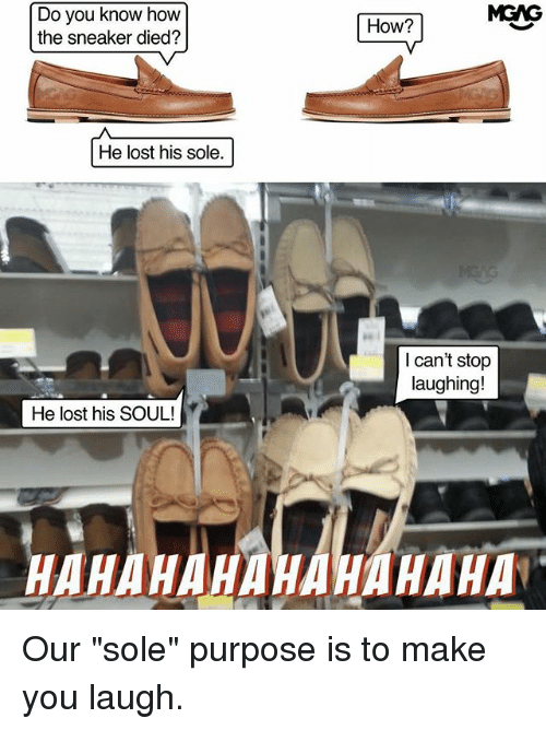"Hahahahahahahaha: MGAG  Do you know how  the sneaker died?  How?  He lost his sole.  I can't stop  laughing!  He lost his SOUL!  HAHAHAHAHAHAHAHA Our ""sole"" purpose is to make you laugh."