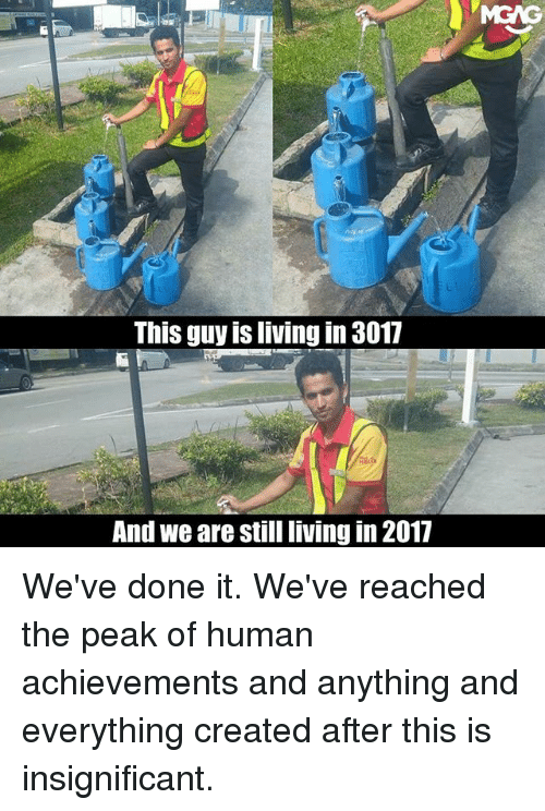 Memes, Living, and 🤖: MGAG  This guy is living in 3017  And we are still living in 2017 We've done it. We've reached the peak of human achievements and anything and everything created after this is insignificant.