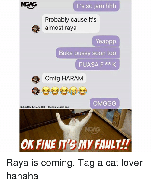 Memes, Pussy, and Soon...: MGNG  It's so jam hhh  Probably cause it's  almost raya  Yeappp  Buka pussy soon too  PUASA F **K  omfg HARAM  OMGGG  Submitted by: Aho Cck Credits: Jessie Lee  ON FINE IT3My FAULT!! Raya is coming. Tag a cat lover hahaha
