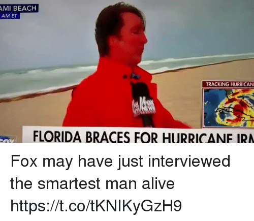 Hurrican: MI BEACH  AM ET  TRACKING HURRICAN  FLORIDA BRACES FOR HURRICANE IRA Fox may have just interviewed the smartest man alive https://t.co/tKNIKyGzH9