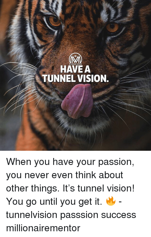 Tunnel Vision: MI  HAVE A  TUNNEL VISION. When you have your passion, you never even think about other things. It's tunnel vision! You go until you get it. 🔥 - tunnelvision passsion success millionairementor