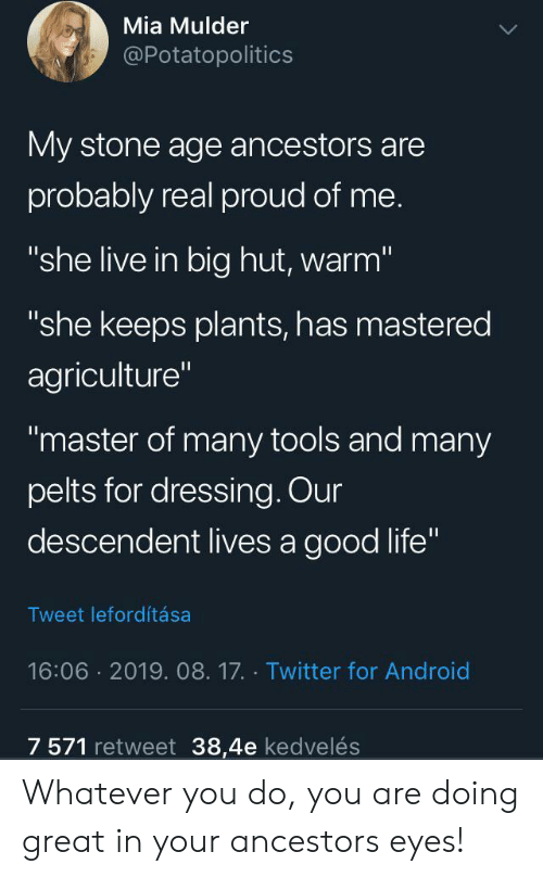 "Are Doing: Mia Mulder  @Potatopolitics  My stone age ancestors are  probably real proud of me.  ""she live in big hut, warm""  ""she keeps plants, has mastered  agriculture""  ""master of many tools and many  pelts for dressing. Our  descendent lives a good life""  Tweet lefordítása  16:06 2019. 08.17. Twitter for Android  7 571 retweet 38,4e kedvelés Whatever you do, you are doing great in your ancestors eyes!"