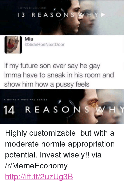 """He Gay: Mia  SideHoeNextDoor  If my future son ever say he gay  Imma have to sneak in his room and  show him how a pussy feels  14 REASONSWHY <p>Highly customizable, but with a moderate normie appropriation potential. Invest wisely!! via /r/MemeEconomy <a href=""""http://ift.tt/2uzUg3B"""">http://ift.tt/2uzUg3B</a></p>"""