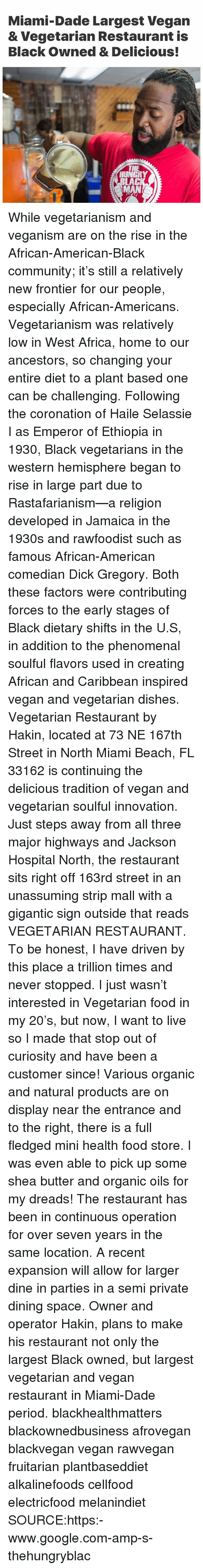 Africa, Community, and Dreads: Miami-Dade Largest Vegan  & Vegetarian Restaurant is  Black Owned & Delicious!  HUNGRY  LAC While vegetarianism and veganism are on the rise in the African-American-Black community; it's still a relatively new frontier for our people, especially African-Americans. Vegetarianism was relatively low in West Africa, home to our ancestors, so changing your entire diet to a plant based one can be challenging. Following the coronation of Haile Selassie I as Emperor of Ethiopia in 1930, Black vegetarians in the western hemisphere began to rise in large part due to Rastafarianism—a religion developed in Jamaica in the 1930s and rawfoodist such as famous African-American comedian Dick Gregory. Both these factors were contributing forces to the early stages of Black dietary shifts in the U.S, in addition to the phenomenal soulful flavors used in creating African and Caribbean inspired vegan and vegetarian dishes. Vegetarian Restaurant by Hakin, located at 73 NE 167th Street in North Miami Beach, FL 33162 is continuing the delicious tradition of vegan and vegetarian soulful innovation. Just steps away from all three major highways and Jackson Hospital North, the restaurant sits right off 163rd street in an unassuming strip mall with a gigantic sign outside that reads VEGETARIAN RESTAURANT. To be honest, I have driven by this place a trillion times and never stopped. I just wasn't interested in Vegetarian food in my 20's, but now, I want to live so I made that stop out of curiosity and have been a customer since! Various organic and natural products are on display near the entrance and to the right, there is a full fledged mini health food store. I was even able to pick up some shea butter and organic oils for my dreads! The restaurant has been in continuous operation for over seven years in the same location. A recent expansion will allow for larger dine in parties in a semi private dining space. Owner and operator Hakin, plans to make his restaurant not only the largest Black owned, but largest vegetarian and vegan restaurant in Miami-Dade period. blackhealthmatters blackownedbusiness afrovegan blackvegan vegan rawvegan fruitarian plantbaseddiet alkalinefoods cellfood electricfood melanindiet SOURCE:https:-www.google.com-amp-s-thehungryblac