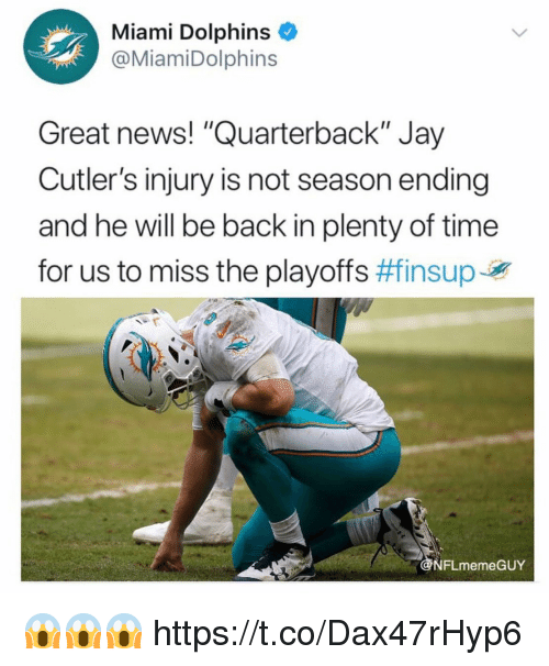 "Miami Dolphins: Miami Dolphins  @MiamiDolphins  Great news! ""Quarterback"" Jay  Cutler's injury is not season ending  and he will be back in plenty of time  for us to miss the playoffs #finsuper  NFLmemeGUY 😱😱😱 https://t.co/Dax47rHyp6"