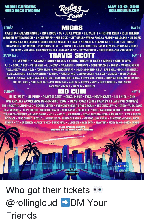 Travis Scott: MIAMI GARDENS  HARD ROCK STADIUM  MAY 10-12, 2019  ROLLINGLOUD.COM  ou  FRIDAY  MIGOS  MAY 10  CARDI B RAE SREMMURD RICK ROSS YG. JUICE WRLD LIL YACHTY TRIPPIE REDD RICH THE KID  A BOOGIE WIT DA HOODIE SMOKEPURPP PNB ROCK CITY GIRLS WAKA FLOCKA FLAME GOLDLINK LIL DURK  YOUNG M-A+ YBN COR DAE . FREDDIE GIBBS . YUNG BLEU . GASHI·ZOEY DOLLAZ . DANILEIGH-LIL TJAY-KID TRUNKS  COCA VANGO CITY MORGUE PHRESHER LIL GOTIT TOKYO JETZ MALIIBU MIITCH DANNY TOWERS ROD WAVE JONY J  col LERAY . MULATTO . BIG BABY SCUMBAG-BRIANNA PERRY . GROWNBOITRAP . CHIEF POUND-SPLASH ZANOTTI  SATURDAY  TRAVIS SCOTT  MAY 11  LIL WAYNE-21 SAVAGE . KODAK BLACK . YOUNG THUG-LIL BABY . GUNNA . SHECK WES  J.LD-SOULJA BOY CHIEF KEEFo LIL MOSEY SAWEETIE-BLUEFACE-COMETHAZINE-BONES . WIFISFUNERAL  YELLA BEEZY . YNW MELLY . YOUNG NUDYs SPACEGHOSTPURPP 이LOVEMAKONNEN . KILLY-KASH DOLL . HIGHER BROTHERS  ICE BILLION BERG LIGHTSKINKEISHA TOBI LOU YUNGEEN ACE.JAYDAYOUNGAN LIL KEED LIL DUKE UNOTHEACTIVIST  LEEBRIAN SYLVAN LACUE WARHOL.SS KILLUMINATII YBS SKOLA RIC WILSON POLO G GUAPDAD 4000.MANU CROOKS  THE KID LAROI YUNG BABY TATE ROB MARKMAN NATE DAE OTOWN MARCO ERIC BIDDINES KIRBLAGOOP  RACKZGOD BABY G SPACE JAM THE PILOT  SUNDAY  KID CUD  MAY 12  LIL UZI VERT+ LIL PUMP-PLAYBOI CARTI GUCCI MANE . TYGA-KEVIN GATES . LIL SKIES-DMX  WIZ KHALIFA&CURRENSY PERFORMING 2009' BEAST COAST (JOEY BADAS$& FLATBUSH ZOMBIES)  SKI MASK THE SLUMP GOD-DENZEL CURRY . YOUNGBOY NEVER BROKE AGAIN . TEE GRIZZLEY . G HERBO·YUNG BANS  BLAC YOUNGSTA FLIPP DINERO SHORELINE MAFIA ROBB BANKS SAINT JHN VALEE PARDISON FONTAINE MEMBERS ONLY  THE UNDERACHIEVERS QUANDO RONDO MELII MATT OX ASIAN DOLL MEGAN THEE STALLION KIRK KNIGHT NYCK CAUTION  D SAVAGE. YUNG SIMMIE . NESSLY . JACK HARLOW 이NDIGOCHILDRICK . SPLURGE . 10K.CAASH . THOUXANBANFAUNI . GOSH  FENDI P-TX.-QUEEN KEYo LANCEY FOUX-BRUNO MALI . LIL BERETE-BABY GOTH-BLAATINA-RICHY SAMO-GAS-TUNDa  PLUS SPECIAL GUESTS  SOUNDS BY SCHEME & FIVE VENOMS  Welcome to Who got their tickets 👀 @rollingloud ➡️DM Your Friends