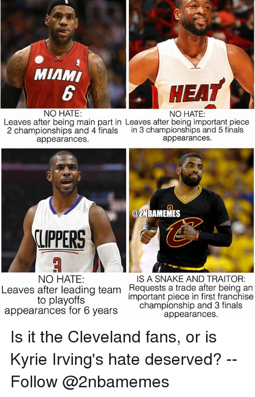 Miami Heat: MIAMI  HEAT  NO HATE:  NO HATE:  Leaves after being main part in Leaves after being important piece  2 championships and 4 finals in 3 championships and 5 finals  appearances.  appearances  @2NBAMEMES  LIPPERS  NO HATE  IS A SNAKE AND TRAITOR:  Leaves after leading team Requests a trade after being an  to playoffs  appearances for 6 years  important piece in first franchise  championship and 3 finals  appearances. Is it the Cleveland fans, or is Kyrie Irving's hate deserved? -- Follow @2nbamemes