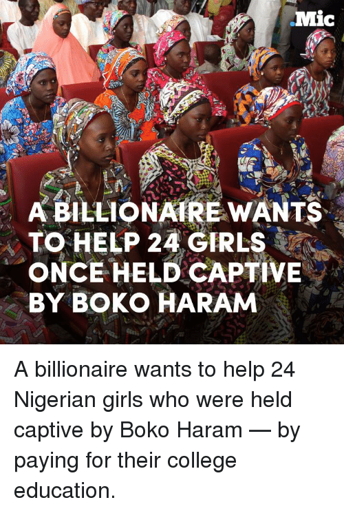 captivated: Mic  A BILLIONAIRE WANTS  TO HELP 24 GIRLS  ONCE HELD CAPTIVE  BY BOKO HARAM A billionaire wants to help 24 Nigerian girls who were held captive by Boko Haram — by paying for their college education.