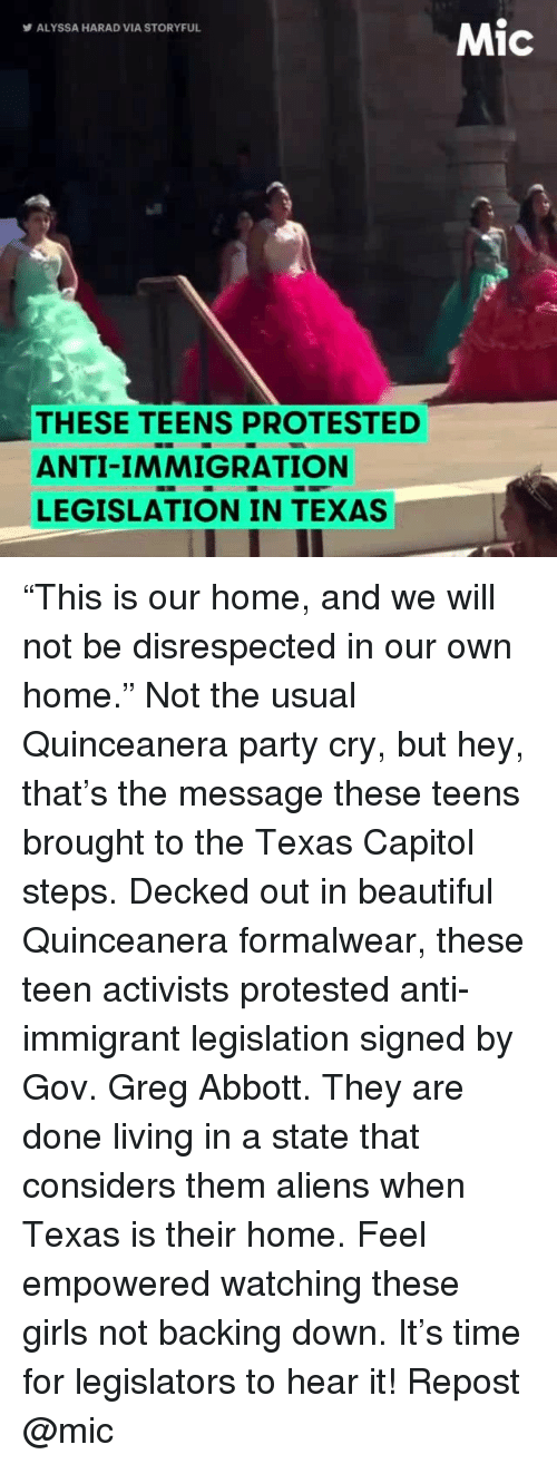 """Decked Out: Mic  ALYSSA HARAD VIA STORYFUL  THESE TEENS PROTESTED  ANTI-IMMIGRATION  LEGISLATION IN TEXAS """"This is our home, and we will not be disrespected in our own home."""" Not the usual Quinceanera party cry, but hey, that's the message these teens brought to the Texas Capitol steps. Decked out in beautiful Quinceanera formalwear, these teen activists protested anti-immigrant legislation signed by Gov. Greg Abbott. They are done living in a state that considers them aliens when Texas is their home. Feel empowered watching these girls not backing down. It's time for legislators to hear it! Repost @mic"""