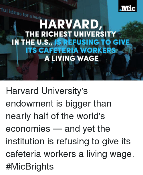 the institute: .Mic  ful ideas for a heal  HARVARD,  THE RICHEST UNIVERSITY  IN THE U.S., ISREFUSING TO GIVE  ITS CAFETERIA A LIVING WAGE Harvard University's endowment is bigger than nearly half of the world's economies — and yet the institution is refusing to give its cafeteria workers a living wage.  #MicBrights