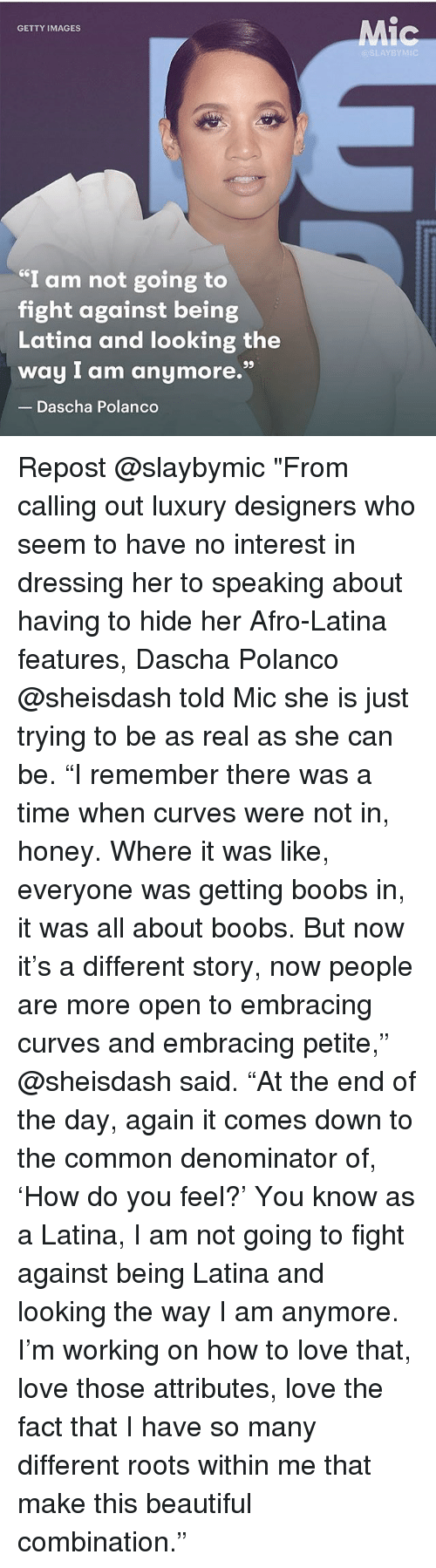 """Beautiful, Love, and Memes: Mic  GETTY IMAGES  @SLAYBYMIC  I am not going to  fight against being  Latina and looking the  way I am anymore.""""  Dascha Polanco Repost @slaybymic """"From calling out luxury designers who seem to have no interest in dressing her to speaking about having to hide her Afro-Latina features, Dascha Polanco @sheisdash told Mic she is just trying to be as real as she can be. """"I remember there was a time when curves were not in, honey. Where it was like, everyone was getting boobs in, it was all about boobs. But now it's a different story, now people are more open to embracing curves and embracing petite,"""" @sheisdash said. """"At the end of the day, again it comes down to the common denominator of, 'How do you feel?' You know as a Latina, I am not going to fight against being Latina and looking the way I am anymore. I'm working on how to love that, love those attributes, love the fact that I have so many different roots within me that make this beautiful combination."""""""