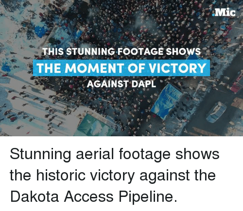 Dakota Access pipeline: Mic  HIS STUNNING FOOTAGE SHOWS  THE MOMENT OF VICTORY  AGAINST DAPL Stunning aerial footage shows the historic victory against the Dakota Access Pipeline.
