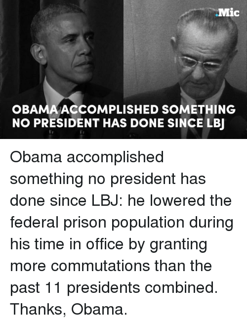 Populism: Mic  OBAMA ACCOMPLISHED SOMETHING  NO PRESIDENT HAS DONE SINCE LBJ Obama accomplished something no president has done since LBJ: he lowered the federal prison population during his time in office by granting more commutations than the past 11 presidents combined.  Thanks, Obama.