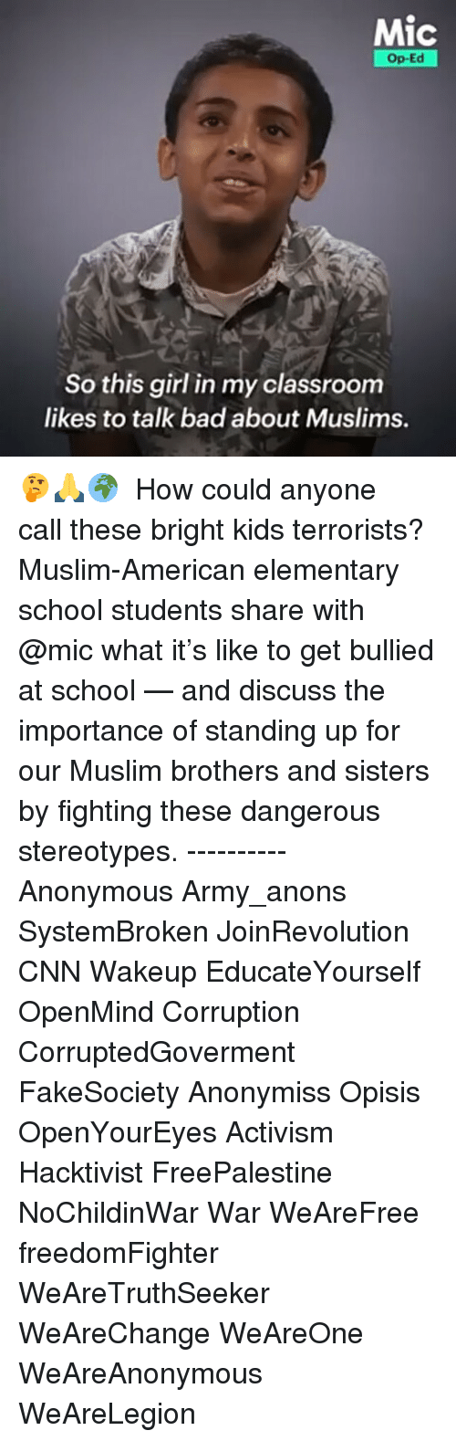 Muslim American: Mic  Op-Ed  So this girl in my classroom  likes to talk bad about Muslims. 🤔🙏🌍 ・・・ How could anyone call these bright kids terrorists? Muslim-American elementary school students share with @mic what it's like to get bullied at school — and discuss the importance of standing up for our Muslim brothers and sisters by fighting these dangerous stereotypes. ---------- Anonymous Army_anons SystemBroken JoinRevolution CNN Wakeup EducateYourself OpenMind Corruption CorruptedGoverment FakeSociety Anonymiss Opisis OpenYourEyes Activism Hacktivist FreePalestine NoChildinWar War WeAreFree freedomFighter WeAreTruthSeeker WeAreChange WeAreOne WeAreAnonymous WeAreLegion
