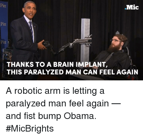 Brains, Memes, and Obama: Mic  Pitt  THANKS TO A BRAIN IMPLANT,  THIS PARALYZED MAN CAN FEEL AGAIN A robotic arm is letting a paralyzed man feel again — and fist bump Obama.  #MicBrights