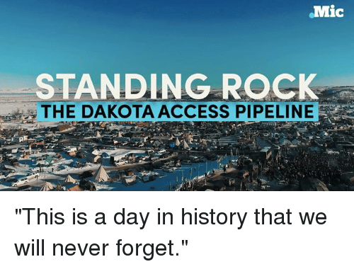 "Dakota Access pipeline: .Mic  STANDING ROCK  THE DAKOTA ACCESS PIPELINE ""This is a day in history that we will never forget."""