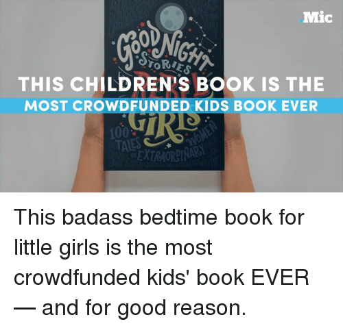 torte: Mic  TORTES  THIS CHILDREN s Book is THE  MOST WIDFUNDED KIDS BOOK EVER  100  TAES This badass bedtime book for little girls is the most crowdfunded kids' book EVER — and for good reason.